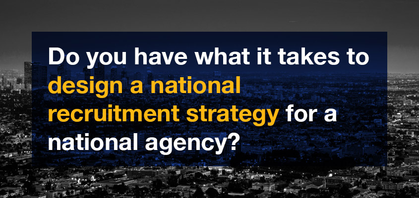 Do you have what it takes to design a national recruitment strategy for a national agency?