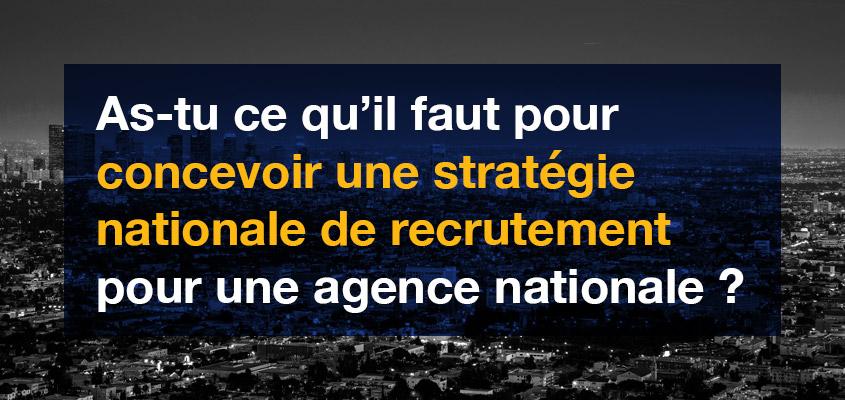 As-tu ce qu'il faut pour concevoir une stratégie nationale de recrutement pour une agence nationale?